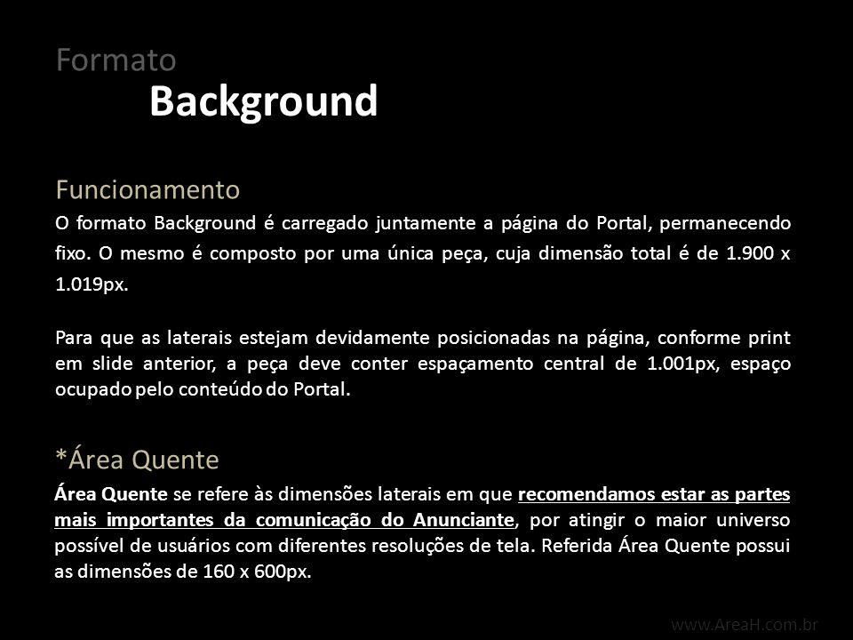 Background Formato www.AreaH.com.br Em caso de utilização de pixel contador tanto de impressões, quanto de cliques, os mesmos devem ser enviados separadamente da peça.