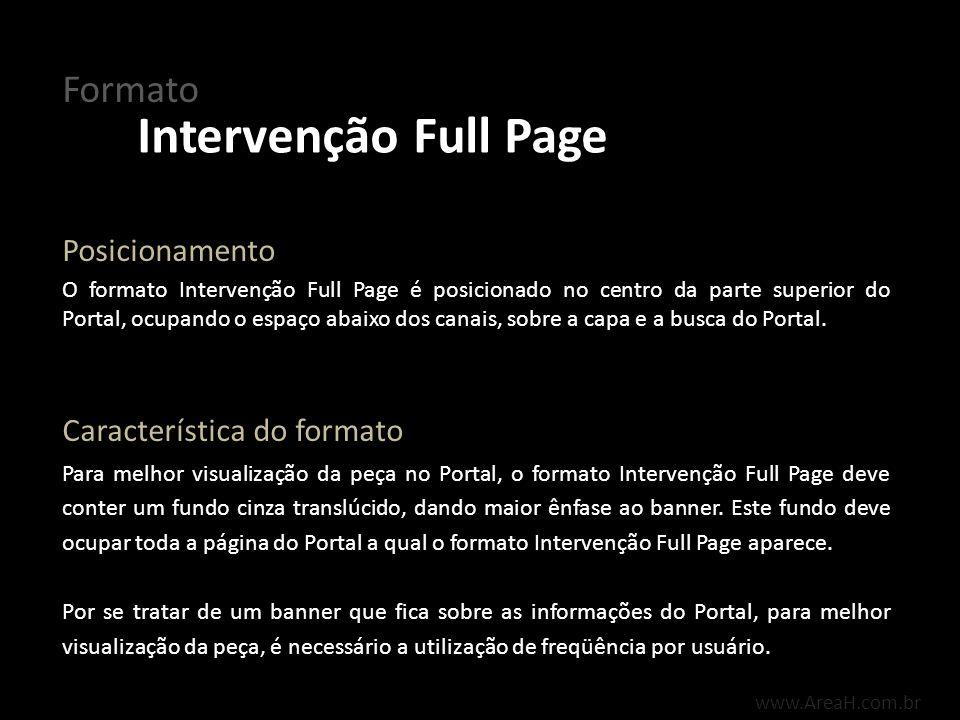 www.AreaH.com.br O formato Intervenção Full Page inicia-se após o carregamento do conteúdo do Portal, fechando automaticamente após 12 segundos, caso não haja interação do usuário sobre o botão fechar padrão do AreaH, localizado na lateral direita superior do banner.
