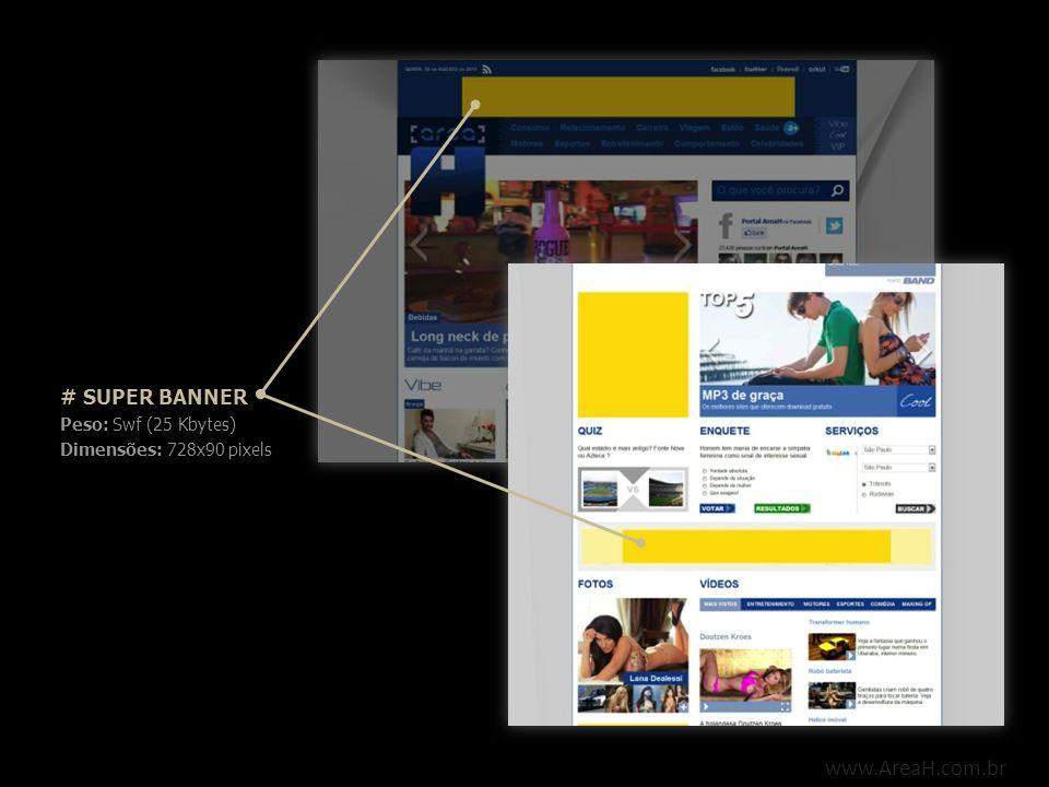 www.AreaH.com.br # SUPER BANNER EXPANSÍVEL Peso: Swf (30 Kbytes) Dimensões: Formato contraído: 728x90 pixels Formato expandido: 728x225 pixels Deve expandir para baixo via mouse over