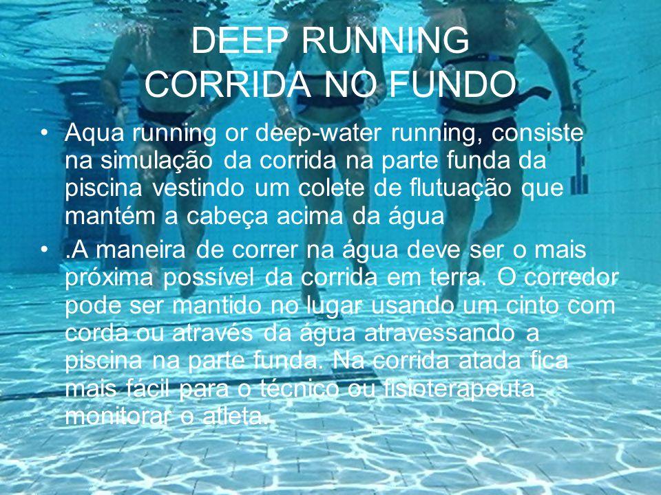 REABILITAÇÃO Sem a sobrecarga o deep torna-se um excelente meio de reabilitação ou condicionamento de atletas lesionados para os quais a corrida na terra é contra-indicada.