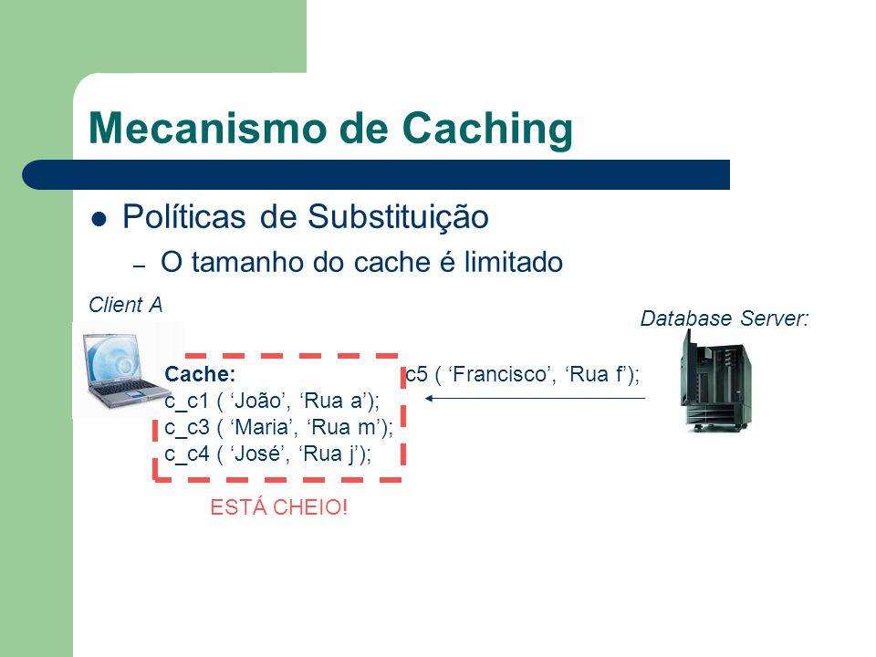 Mecanismo de Caching Políticas de Substituição – O tamanho do cache é limitado Client A Database Server: c5 ( Francisco, Rua f); ESTÁ CHEIO.