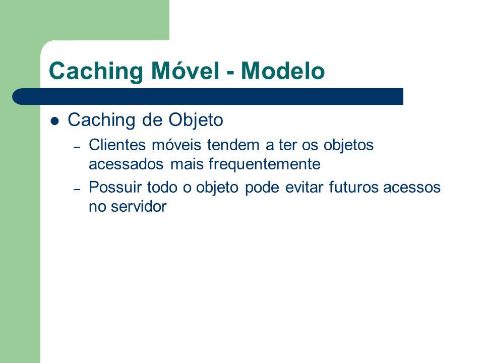 Caching Móvel - Modelo Caching Híbrido – Armazena apenas os atributos de um objeto qualificado com uma grande probabilidade de ser acessado futuramente; – Probabilidade de Acesso Futuro ao Objeto > Threshold E