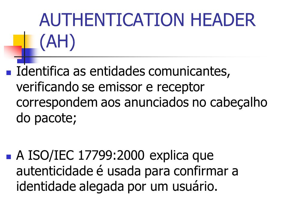 AUTHENTICATION HEADER (AH) Previne ataques como: Replay; Spoofing; Connection hijacking;