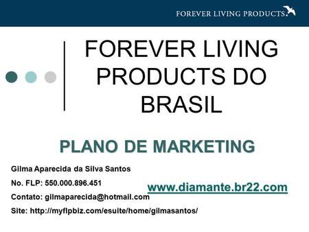 PLANO DE MARKETING FOREVER LIVING PRODUCTS DO BRASIL Gilma Aparecida da Silva Santos No. FLP: 550.000.896.451 Contato: Site: