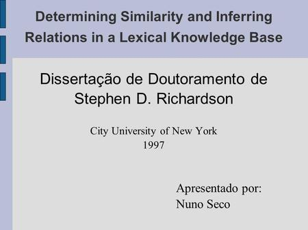 Determining Similarity and Inferring Relations in a Lexical Knowledge Base Dissertação de Doutoramento de Stephen D. Richardson City University of New.