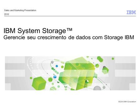 © 2010 IBM Corporation IBM System Storage™ Gerencie seu crescimento de dados com Storage IBM Sales and Marketing Presentation 2010.