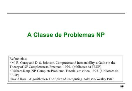 NP A Classe de Problemas NP Referências: M. R. Garey and D. S. Johnson. Computers and Intractability: a Guide to the Theory of NP Completeness. Freeman,