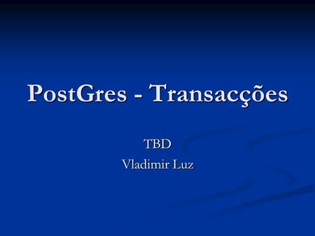 PostGres - Transacções TBD Vladimir Luz. Sumário Níveis de isolamento Níveis de isolamento Read Committed Read Committed Serializable Serializable Gestor.