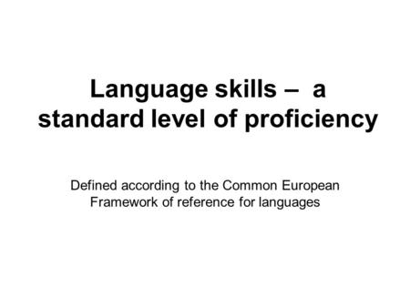 Language skills – a standard level of proficiency Defined according to the Common European Framework of reference for languages.