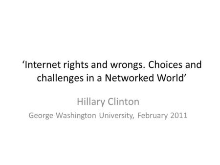 'Internet rights and wrongs. Choices and challenges in a Networked World' Hillary Clinton George Washington University, February 2011.
