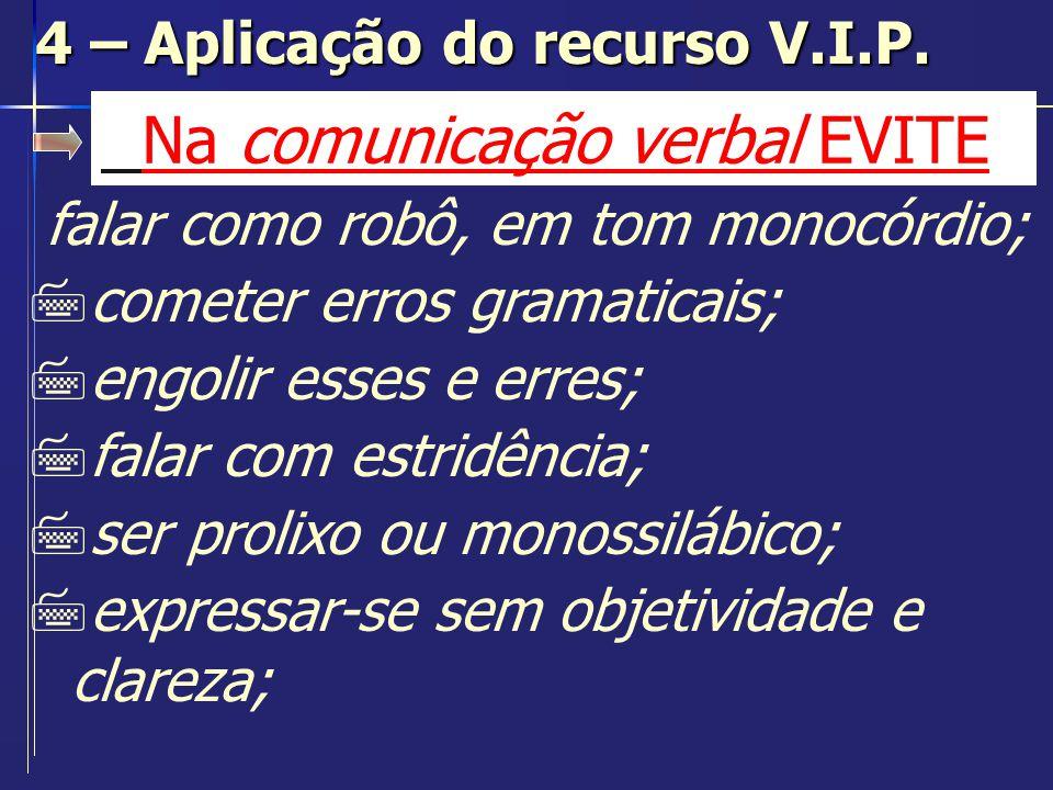 Na comunicação verbal EVITE 7usar termos técnicos para público leigo; 7contar piadas e usar chavões; 7usar argumentos inconsistentes; 7perder-se em detalhes; 4 – Aplicação do recurso V.I.P.