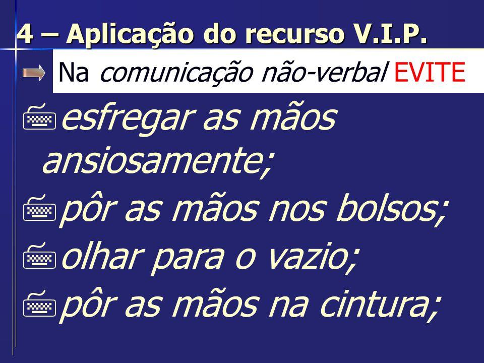 Na comunicação interpessoal EVITE 7usar a comunicação como forma de poder; 7esquecer o valor da empatia; 7ser irônico e sarcástico; 7apresentar-se sem estar preparado; 4 – Aplicação do recurso V.I.P.