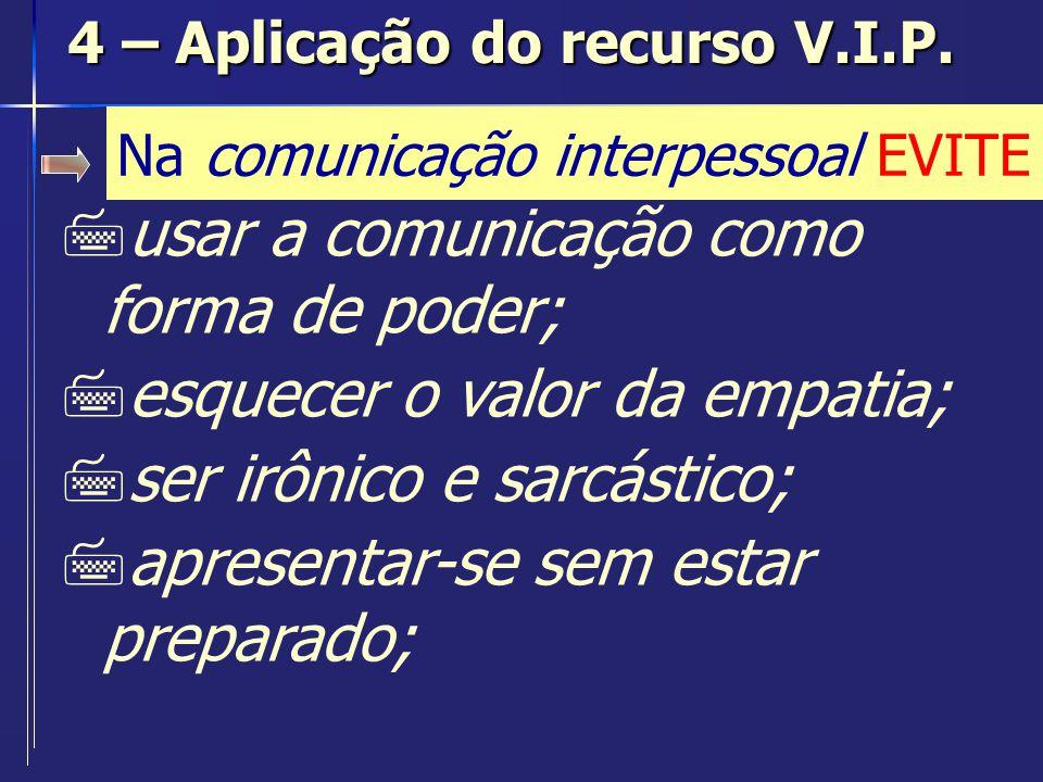 Na comunicação interpessoal EVITE 7chegar atrasado; 7ter gestos, atos e palavras incoerentes; 7ser inflexível; 7não saber administrar conflitos interpessoais; 4 – Aplicação do recurso V.I.P.