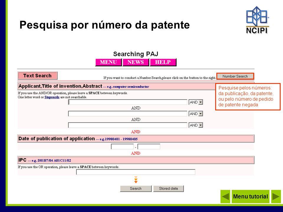 Pesquisa por número da patente A pesquisa por número deve seguir o formato: Anterior a 1999 - use 2 dígitos relativos ao calendário do imperador Japonês) Exemplo: 07-123456 Posterior a 2000 - use 4 dígitos relativos ao calendário gregoriano) Exemplo: 2000-123456 Menu tutorial