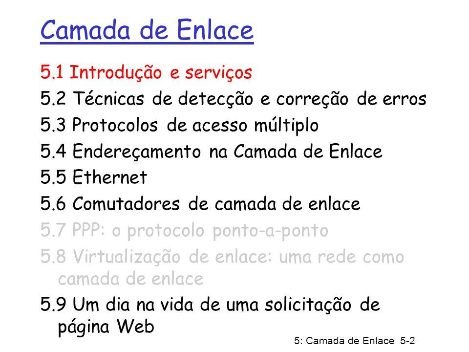 5: Camada de Enlace 5-3 Camada de Enlace: Introdução Terminologia: hospedeiros e roteadores são nós canais de comunicação que conectam nós adjacentes ao longo de um caminho de comunicação são enlaces (links) enlaces com fio (cabeados) enlaces sem fio (não cabeados) LANs Pacote da camada 2 é um quadro (frame), encapsula o datagrama a camada de enlace é responsável por transferir os datagramas entre nós adjacentes através de um enlace
