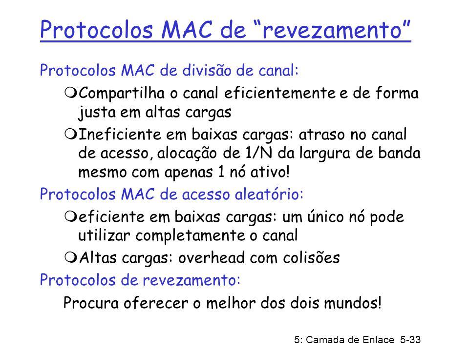 5: Camada de Enlace 5-34 Protocolos MAC de revezamento Seleção (Polling): Nó mestre convida nós escravos a transmitir em revezamento Usado tipicamente com dispositivos escravo burros.