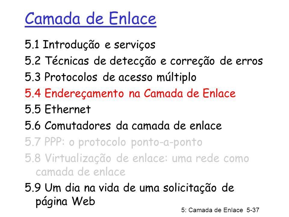 5: Camada de Enlace 5-38 Endereços MAC Endereço IP de 32 bits: Endereços da camada de rede usado para levar o datagrama à subrede IP destino Endereço MAC (ou LAN, ou físico, ou Ethernet): levar o datagrama de uma interface até outra interface conectada fisicamente (na mesma rede) Endereço MAC de 48 bits (para a maioria das redes): gravado na ROM do adaptador, ou configurado por software