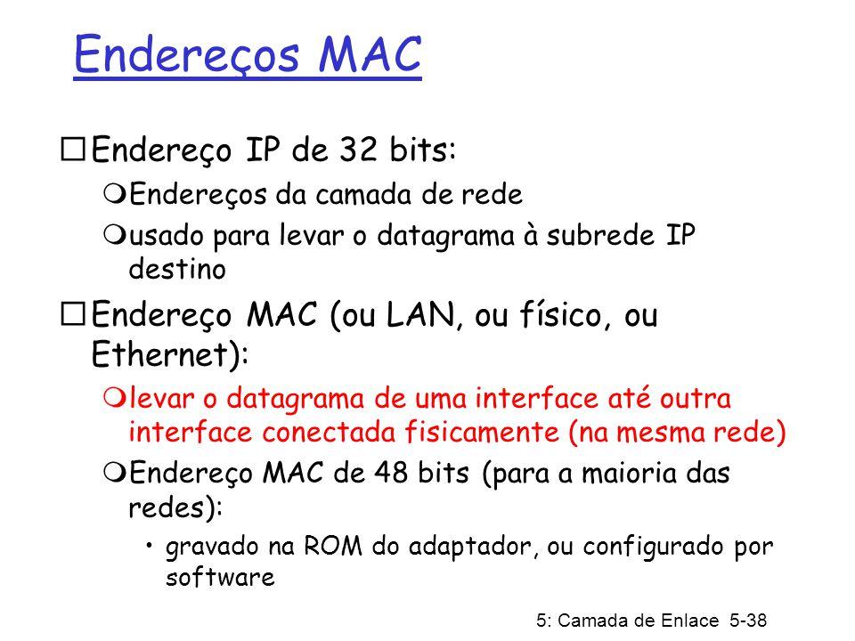 5: Camada de Enlace 5-39 Endereços MAC Cada adaptador na LAN possui um endereço MAC único Endereço de Broadcast = FF-FF-FF-FF-FF-FF = adaptador 1A-2F-BB-76-09-AD 58-23-D7-FA-20-B0 0C-C4-11-6F-E3-98 71-65-F7-2B-08-53 LAN (cabeada ou sem fio)