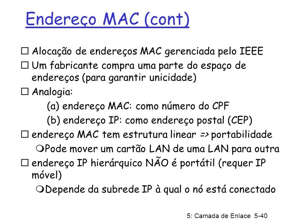 5: Camada de Enlace 5-41 ARP: Address Resolution Protocol (Protocolo de Resolução de Endereços) Cada nó IP (Host, Roteador) de uma LAN possui tabela ARP Tabela ARP: mapeamento de endereços IP/MAC para alguns nós da LAN TTL (Time To Live): tempo a partir do qual o mapeamento de endereços será esquecido (valor típico de 20 min) Pergunta: como obter o endereço MAC de B a partir do endereço IP de B.