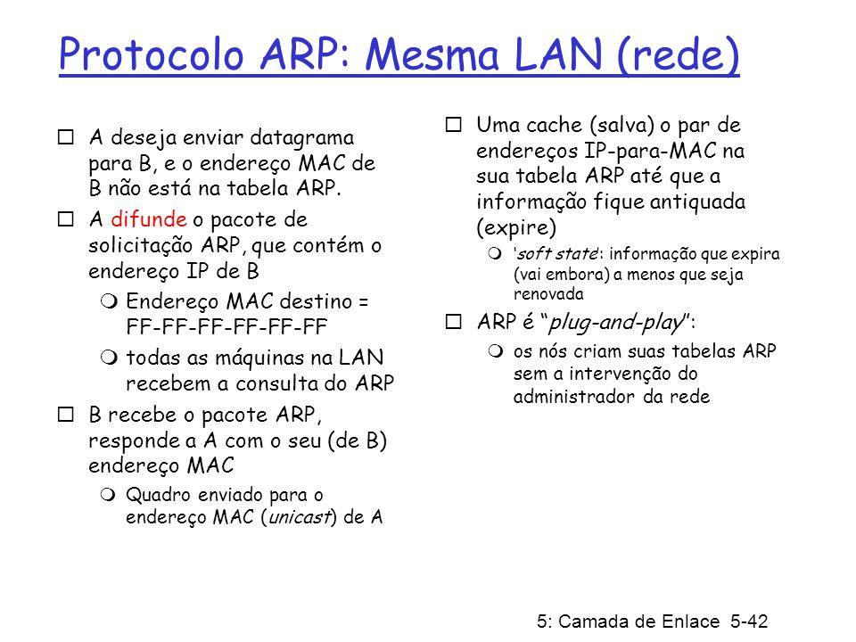 5: Camada de Enlace 5-43 Roteando um pacote para outra LAN passo a passo: envio de datagrama de A para B via R assuma que A conhece o endereço IP de B Duas tabelas ARP no roteador R, uma para cada rede IP (LAN) A R B