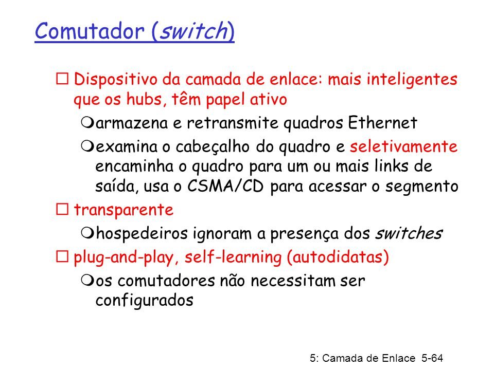 5: Camada de Enlace 5-65 Switch: permitemúltiplas transmissões simultâneas hospedeiros têm conexão direta e dedicada para o switch os switches armazenam quadros o protocolo Ethernet é usado em cada link de entrada, mas não há colisões; full duplex cada link é o seu próprio domínio de colisão comutação: A-para-A e B- para-B simultaneamente, sem colisões isto não é possível com hubs A A B B C C switch com seis interfaces (1,2,3,4,5,6) 1 2 3 4 5 6