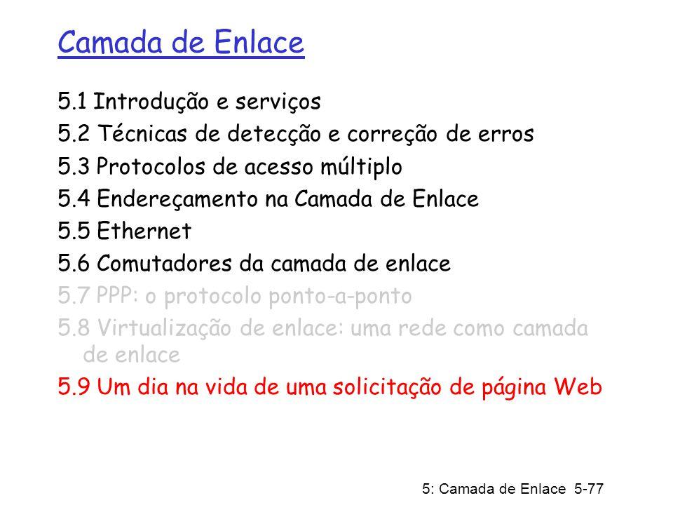 5: Camada de Enlace 5-78 Síntese: um dia na vida de um pedido web jornada completa atravessando toda a pilha de protocolos.