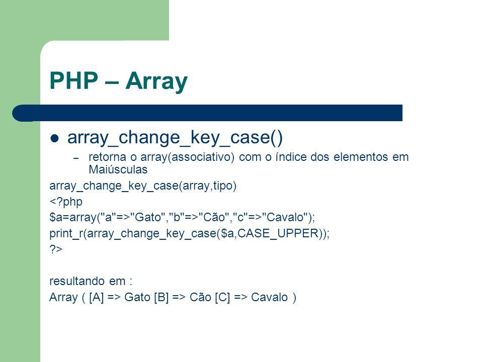 PHP – Array array_merge() – junta dois arrays em um array_merge(array1,array2,array3...) <?php $a1=array( a => Cavalo , b => Cão ); $a2=array( c => Vaca , b => Gato ); print_r(array_merge($a1,$a2)); ?> Array ( [a] => Cavalo [b] => Gato [c] => Vaca )