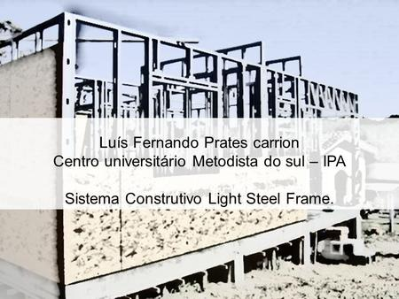 Luís Fernando Prates carrion Centro universitário Metodista do sul – IPA Sistema Construtivo Light Steel Frame.