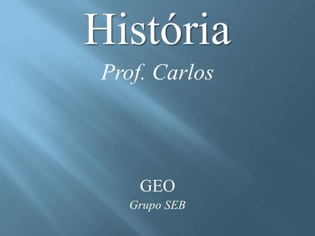 História Prof. Carlos GEO Grupo SEB. VÍDEO https://www.youtube.com/watch?v=odL27T9AevQ.