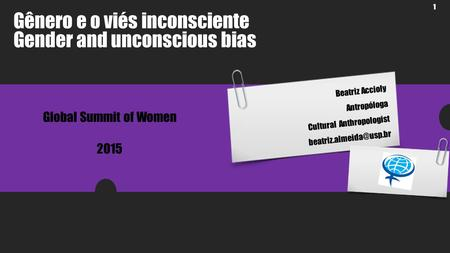 1 Beatriz Accioly Antropóloga Cultural Anthropologist Gênero e o viés inconsciente Gender and unconscious bias Global Summit of.