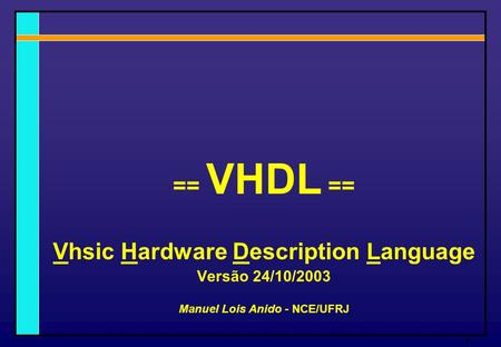 1 == VHDL == Vhsic Hardware Description Language Versão 24/10/2003 Manuel Lois Anido - NCE/UFRJ.