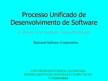 Processo Unificado de Desenvolvimento de Software G. Booch, Ivar Jacobson, James Rumbaugh Rational Software Corporation UNIVERSIDADE FEDERAL DA PARAÍBA.