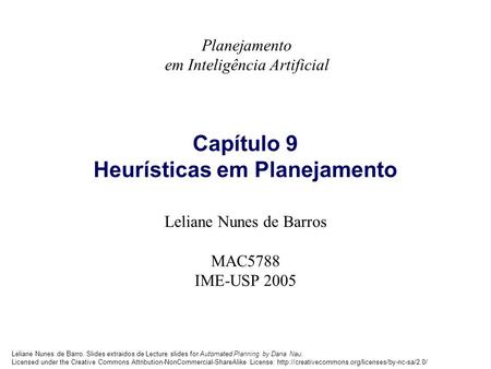 Leliane Nunes de Barro. Slides extraidos de Lecture slides for Automated Planning by Dana Nau. Licensed under the Creative Commons Attribution-NonCommercial-ShareAlike.