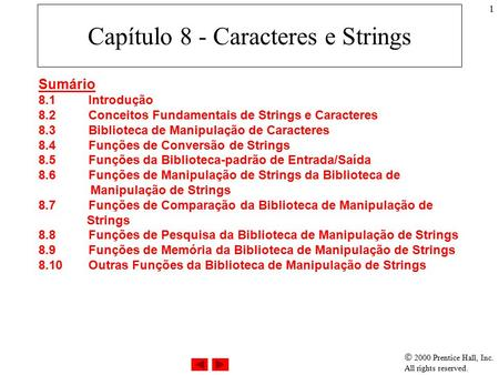  2000 Prentice Hall, Inc. All rights reserved. 1 Capítulo 8 - Caracteres e Strings Sumário 8.1Introdução 8.2Conceitos Fundamentais de Strings e Caracteres.