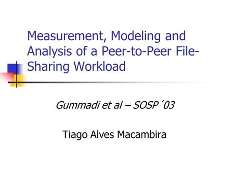 Measurement, Modeling and Analysis of a Peer-to-Peer File- Sharing Workload Gummadi et al – SOSP´03 Tiago Alves Macambira.