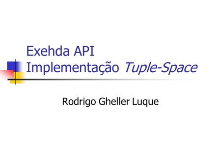 Exehda API Implementação Tuple-Space Rodrigo Gheller Luque.