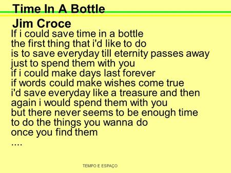 TEMPO E ESPAÇO Time In A Bottle Jim Croce If i could save time in a bottle the first thing that i'd like to do is to save everyday till eternity passes.