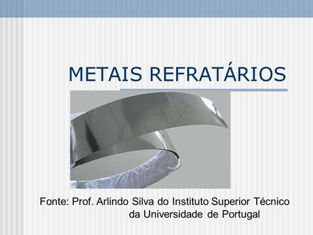 METAIS REFRATÁRIOS Fonte: Prof. Arlindo Silva do Instituto Superior Técnico da Universidade de Portugal.