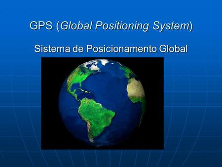 GPS (Global Positioning System) Sistema de Posicionamento Global.