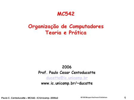 1  1998 Morgan Kaufmann Publishers Paulo C. Centoducatte – MC542 - IC/Unicamp- 2006s2 2006 Prof. Paulo Cesar Centoducatte
