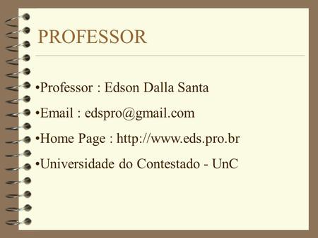 PROFESSOR Professor : Edson Dalla Santa   Home Page :  Universidade do Contestado - UnC.