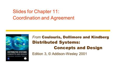 Slides for Chapter 11: Coordination and Agreement From Coulouris, Dollimore and Kindberg Distributed Systems: Concepts and Design Edition 3, © Addison-Wesley.