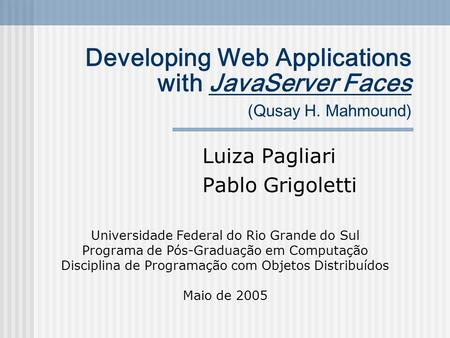 Developing Web Applications with JavaServer Faces (Qusay H. Mahmound) Luiza Pagliari Pablo Grigoletti Universidade Federal do Rio Grande do Sul Programa.