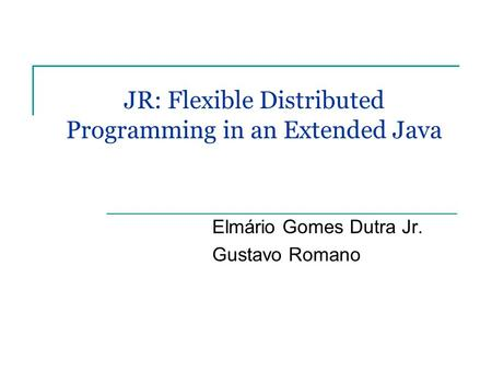 JR: Flexible Distributed Programming in an Extended Java Elmário Gomes Dutra Jr. Gustavo Romano.