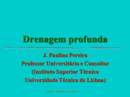 Projecto - drenagem superficial1 Drenagem profunda J. Paulino Pereira Professor Universitário e Consultor (Instituto Superior Técnico Universidade Técnica.