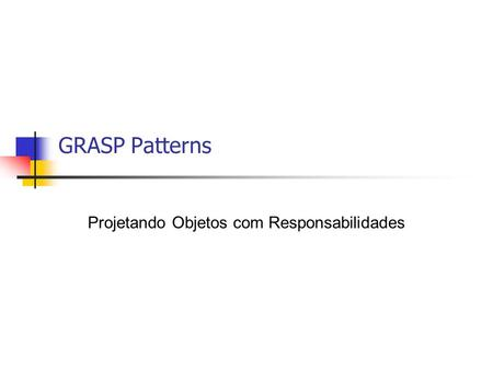 GRASP Patterns Projetando Objetos com Responsabilidades.