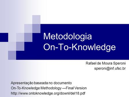 Metodologia On-To-Knowledge Rafael de Moura Speroni Apresentação baseada no documento On-To-Knowledge Methodology —Final Version