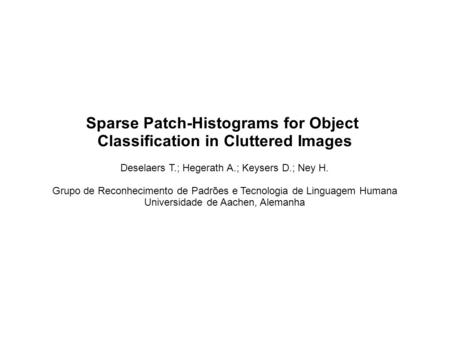Sparse Patch-Histograms for Object Classification in Cluttered Images Deselaers T.; Hegerath A.; Keysers D.; Ney H. Grupo de Reconhecimento de Padrões.