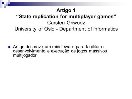 "Artigo 1 ""State replication for multiplayer games"" Carsten Griwodz University of Oslo - Department of Informatics Artigo descreve um middleware para facilitar."