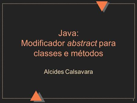 1 Java: Modificador abstract para classes e métodos Alcides Calsavara.